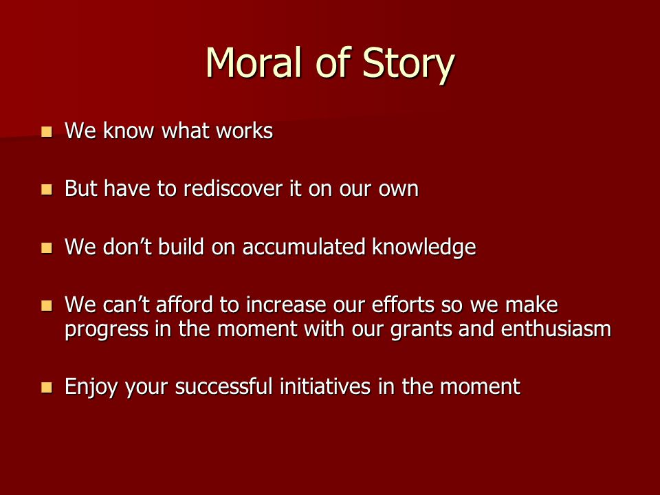 Moral of Story We know what works We know what works But have to rediscover it on our own But have to rediscover it on our own We don't build on accumulated knowledge We don't build on accumulated knowledge We can't afford to increase our efforts so we make progress in the moment with our grants and enthusiasm We can't afford to increase our efforts so we make progress in the moment with our grants and enthusiasm Enjoy your successful initiatives in the moment Enjoy your successful initiatives in the moment
