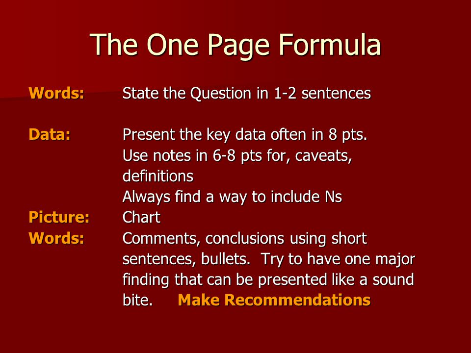 The One Page Formula Words:State the Question in 1-2 sentences Data:Present the key data often in 8 pts.