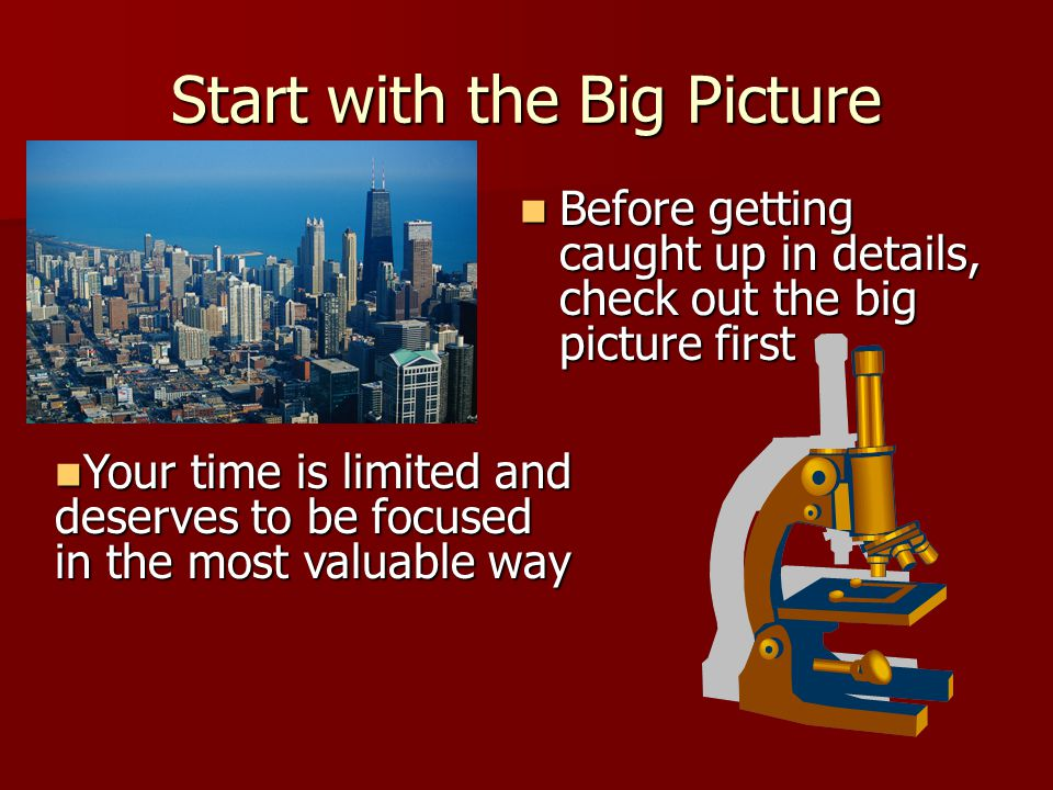 Start with the Big Picture Before getting caught up in details, check out the big picture first Before getting caught up in details, check out the big picture first Your time is limited and deserves to be focused in the most valuable way Your time is limited and deserves to be focused in the most valuable way