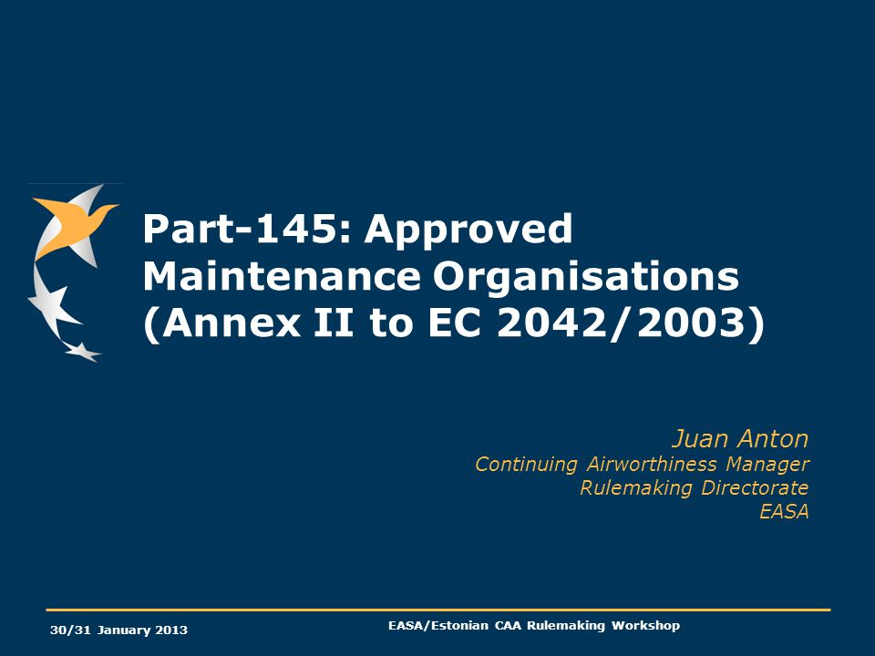 30/31 January 2013 EASA/Estonian CAA Rulemaking Workshop Part-145: Approved Maintenance Organisations (Annex II to EC 2042/2003) Juan Anton Continuing