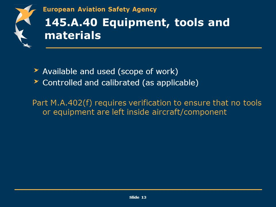 European Aviation Safety Agency Slide 13 145.A.40 Equipment, tools and materials Available and used (scope of work) Controlled and calibrated (as appl