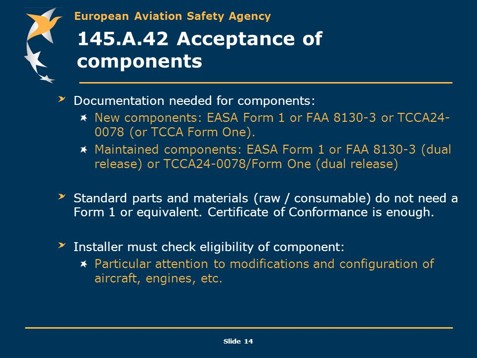 European Aviation Safety Agency Slide 14 145.A.42 Acceptance of components Documentation needed for components: New components: EASA Form 1 or FAA 813