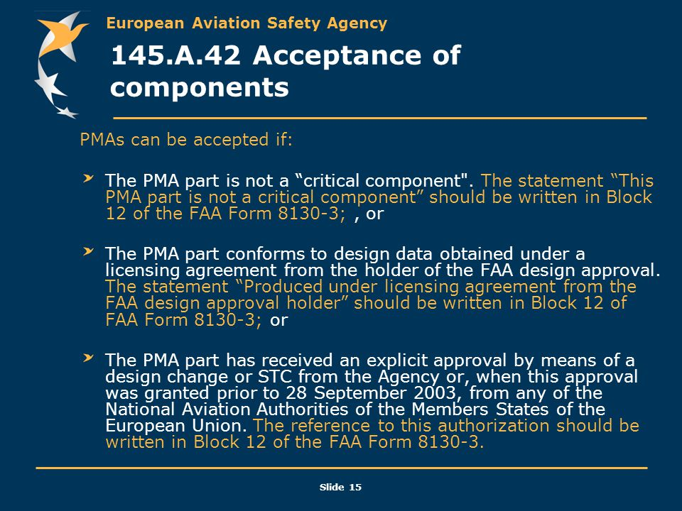 """European Aviation Safety Agency Slide 15 145.A.42 Acceptance of components PMAs can be accepted if: The PMA part is not a """"critical component"""