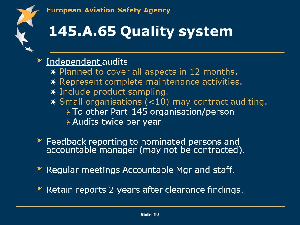 European Aviation Safety Agency Slide 19 145.A.65 Quality system Independent audits Planned to cover all aspects in 12 months. Represent complete main