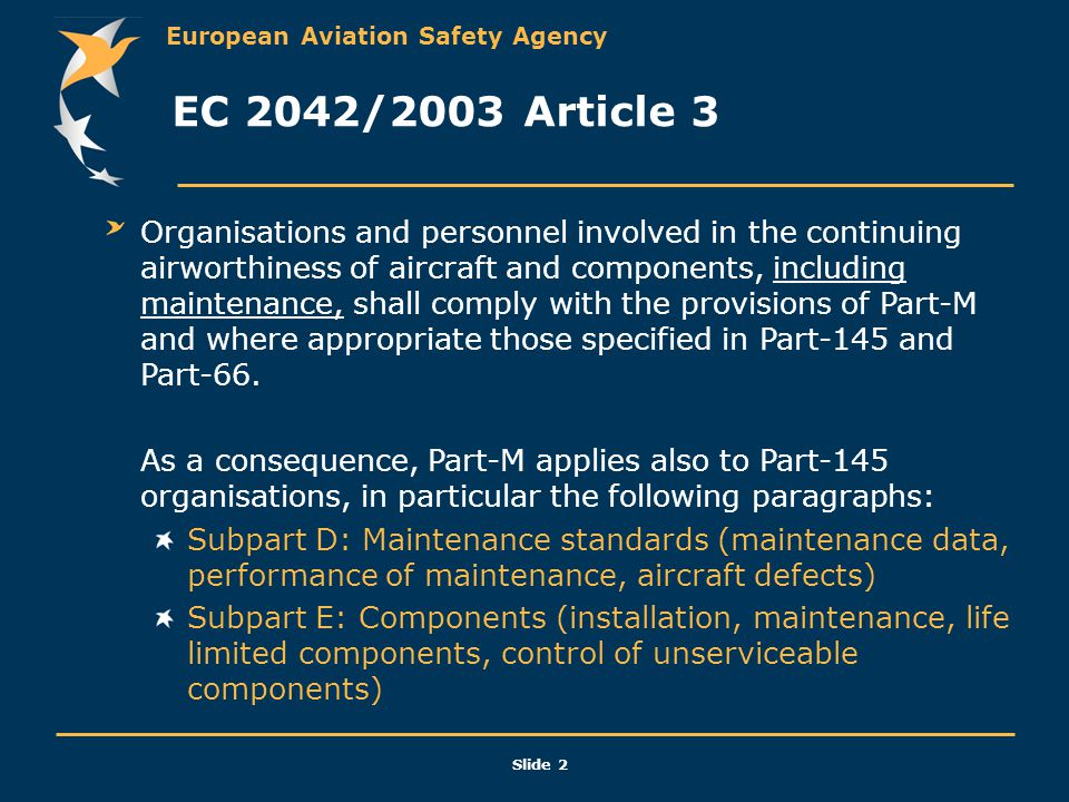 European Aviation Safety Agency Slide 2 EC 2042/2003 Article 3 Organisations and personnel involved in the continuing airworthiness of aircraft and co