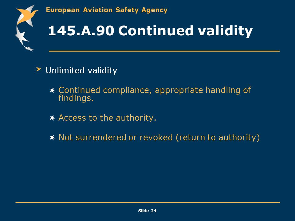 European Aviation Safety Agency Slide 24 145.A.90 Continued validity Unlimited validity Continued compliance, appropriate handling of findings. Access