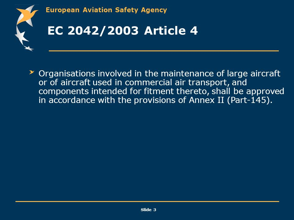 European Aviation Safety Agency Slide 3 EC 2042/2003 Article 4 Organisations involved in the maintenance of large aircraft or of aircraft used in comm