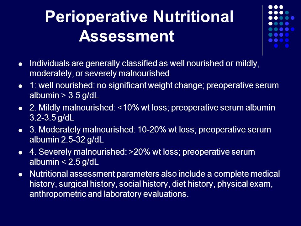 Perioperative Nutritional Assessment Individuals are generally classified as well nourished or mildly, moderately, or severely malnourished 1: well nourished: no significant weight change; preoperative serum albumin > 3.5 g/dL 2.