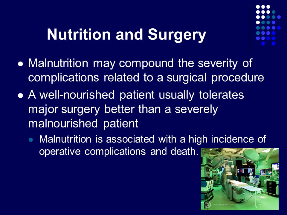 Nutrition and Surgery Malnutrition may compound the severity of complications related to a surgical procedure A well-nourished patient usually tolerates major surgery better than a severely malnourished patient Malnutrition is associated with a high incidence of operative complications and death.