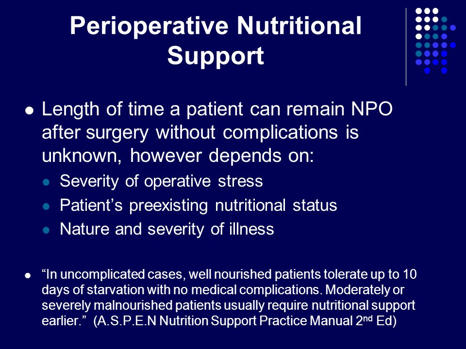 Perioperative Nutritional Support Length of time a patient can remain NPO after surgery without complications is unknown, however depends on: Severity of operative stress Patient's preexisting nutritional status Nature and severity of illness In uncomplicated cases, well nourished patients tolerate up to 10 days of starvation with no medical complications.