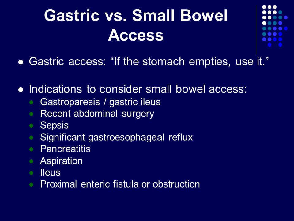 """Gastric vs. Small Bowel Access Gastric access: """"If the stomach empties, use it."""" Indications to consider small bowel access: Gastroparesis / gastric i"""