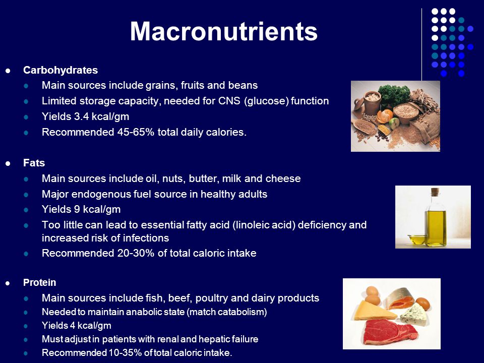 Macronutrients Carbohydrates Main sources include grains, fruits and beans Limited storage capacity, needed for CNS (glucose) function Yields 3.4 kcal/gm Recommended 45-65% total daily calories.