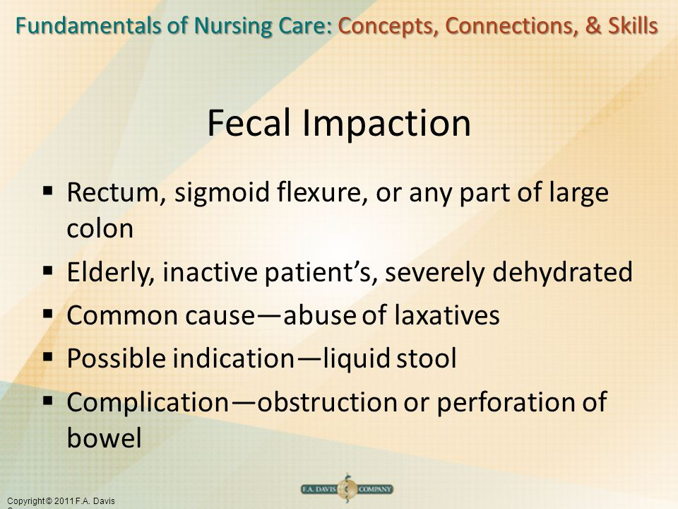 Fundamentals of Nursing Care: Concepts, Connections, & Skills Copyright © 2011 F.A. Davis Company Fecal Impaction  Rectum, sigmoid flexure, or any pa
