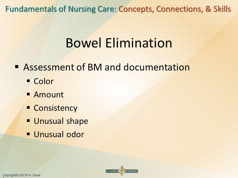 Fundamentals of Nursing Care: Concepts, Connections, & Skills Copyright © 2011 F.A. Davis Company Bowel Elimination  Assessment of BM and documentati
