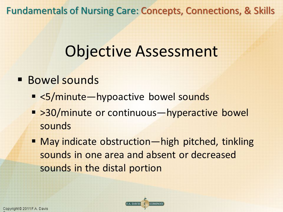 Fundamentals of Nursing Care: Concepts, Connections, & Skills Copyright © 2011 F.A. Davis Company Objective Assessment  Bowel sounds  <5/minute—hypo