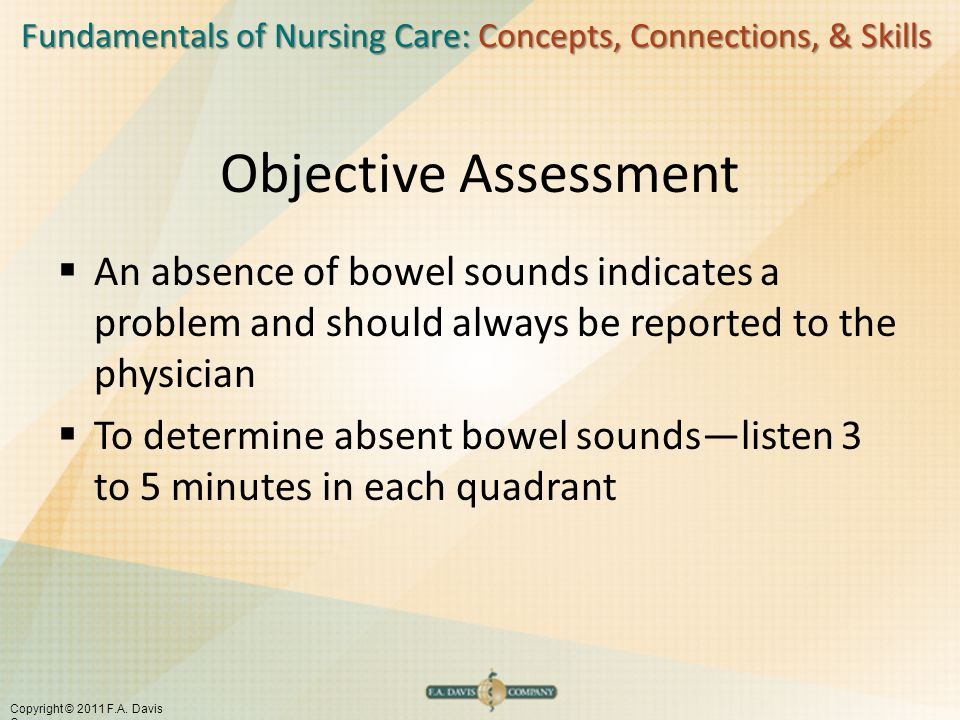 Fundamentals of Nursing Care: Concepts, Connections, & Skills Copyright © 2011 F.A. Davis Company Objective Assessment  An absence of bowel sounds in