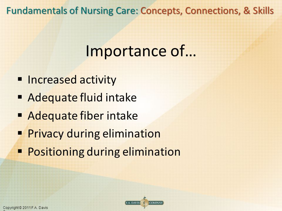 Fundamentals of Nursing Care: Concepts, Connections, & Skills Copyright © 2011 F.A. Davis Company Importance of…  Increased activity  Adequate fluid