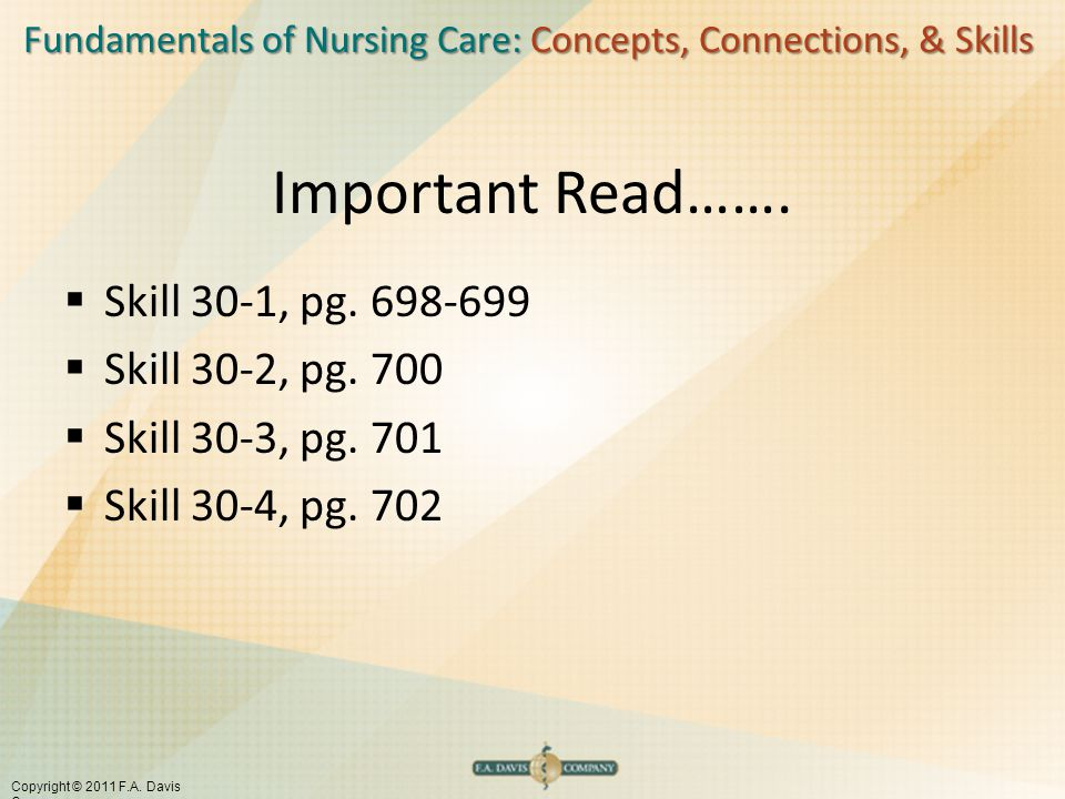 Fundamentals of Nursing Care: Concepts, Connections, & Skills Copyright © 2011 F.A. Davis Company Important Read…….  Skill 30-1, pg. 698-699  Skill