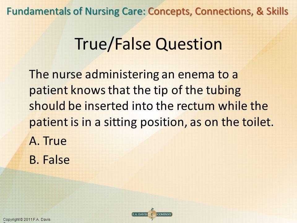 Fundamentals of Nursing Care: Concepts, Connections, & Skills Copyright © 2011 F.A. Davis Company True/False Question The nurse administering an enema