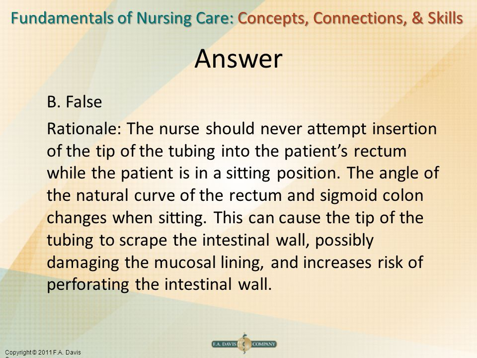 Fundamentals of Nursing Care: Concepts, Connections, & Skills Copyright © 2011 F.A. Davis Company Answer B. False Rationale: The nurse should never at
