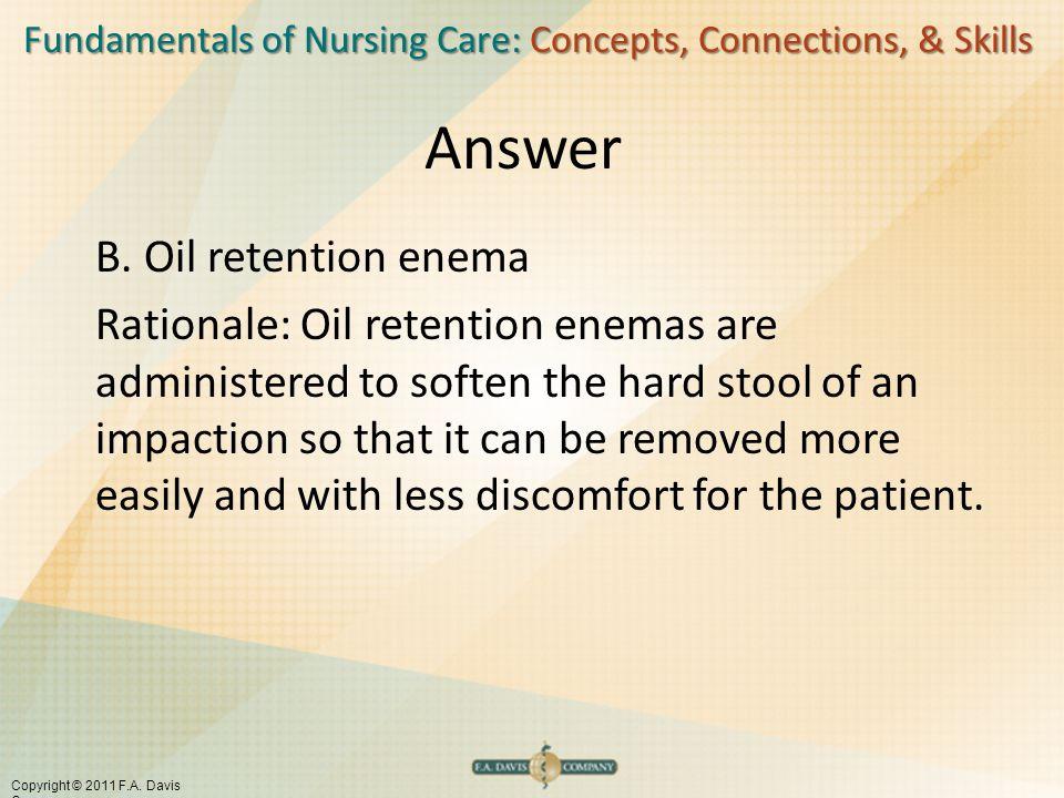 Fundamentals of Nursing Care: Concepts, Connections, & Skills Copyright © 2011 F.A. Davis Company Answer B. Oil retention enema Rationale: Oil retenti