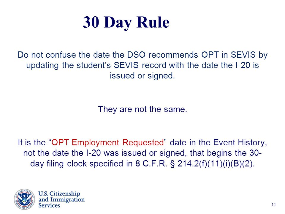 30 Day Rule Do not confuse the date the DSO recommends OPT in SEVIS by updating the student's SEVIS record with the date the I-20 is issued or signed.
