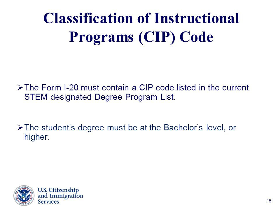 15 Classification of Instructional Programs (CIP) Code  The Form I-20 must contain a CIP code listed in the current STEM designated Degree Program List.