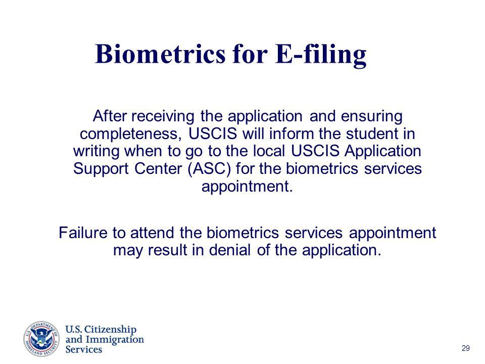 Biometrics for E-filing After receiving the application and ensuring completeness, USCIS will inform the student in writing when to go to the local USCIS Application Support Center (ASC) for the biometrics services appointment.