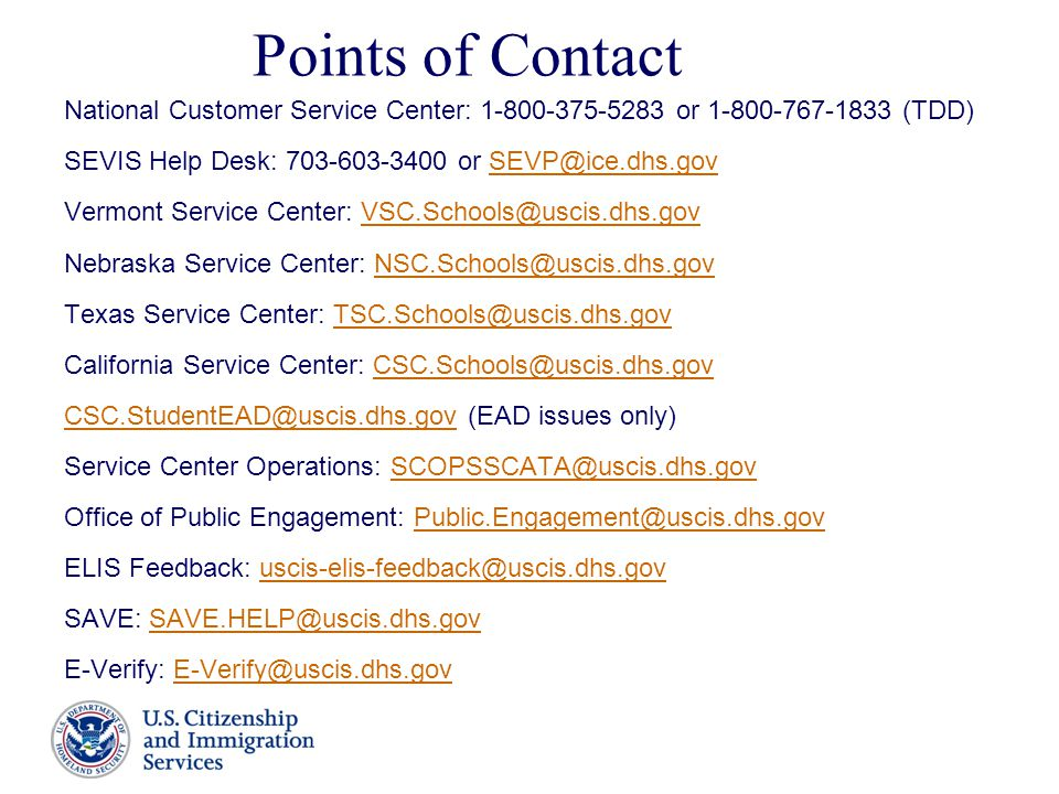 Points of Contact National Customer Service Center: 1-800-375-5283 or 1-800-767-1833 (TDD) SEVIS Help Desk: 703-603-3400 or SEVP@ice.dhs.govSEVP@ice.dhs.gov Vermont Service Center: VSC.Schools@uscis.dhs.govVSC.Schools@uscis.dhs.gov Nebraska Service Center: NSC.Schools@uscis.dhs.govNSC.Schools@uscis.dhs.gov Texas Service Center: TSC.Schools@uscis.dhs.govTSC.Schools@uscis.dhs.gov California Service Center: CSC.Schools@uscis.dhs.govCSC.Schools@uscis.dhs.gov CSC.StudentEAD@uscis.dhs.govCSC.StudentEAD@uscis.dhs.gov (EAD issues only) Service Center Operations: SCOPSSCATA@uscis.dhs.govSCOPSSCATA@uscis.dhs.gov Office of Public Engagement: Public.Engagement@uscis.dhs.govPublic.Engagement@uscis.dhs.gov ELIS Feedback: uscis-elis-feedback@uscis.dhs.govuscis-elis-feedback@uscis.dhs.gov SAVE: SAVE.HELP@uscis.dhs.govSAVE.HELP@uscis.dhs.gov E-Verify: E-Verify@uscis.dhs.govE-Verify@uscis.dhs.gov