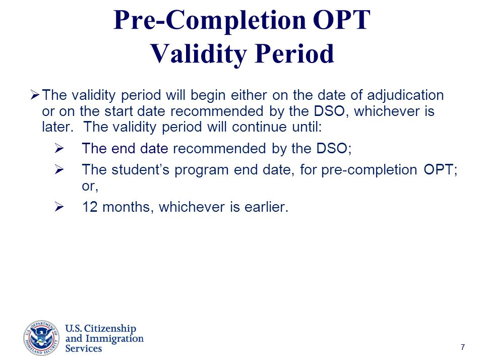 77 Pre-Completion OPT Validity Period  The validity period will begin either on the date of adjudication or on the start date recommended by the DSO, whichever is later.