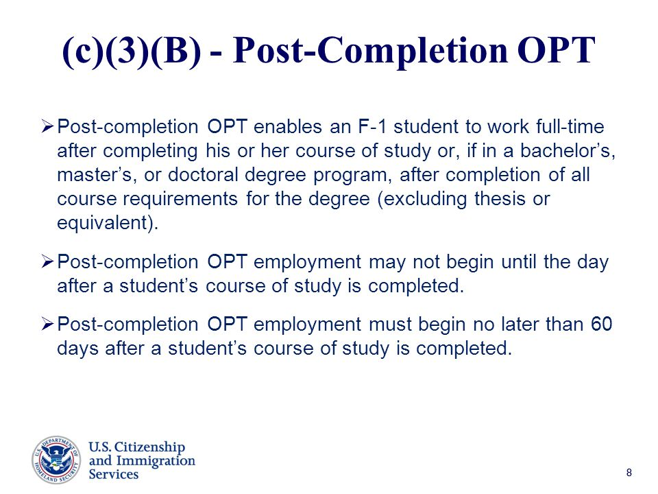 88 (c)(3)(B) - Post-Completion OPT  Post-completion OPT enables an F-1 student to work full-time after completing his or her course of study or, if in a bachelor's, master's, or doctoral degree program, after completion of all course requirements for the degree (excluding thesis or equivalent).