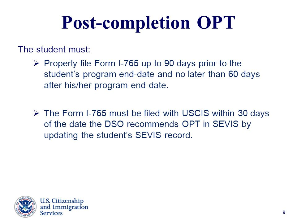 99 Post-completion OPT The student must:  Properly file Form I-765 up to 90 days prior to the student's program end-date and no later than 60 days after his/her program end-date.