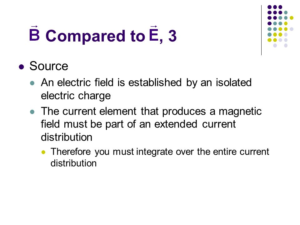 Compared to, 3 Source An electric field is established by an isolated electric charge The current element that produces a magnetic field must be part of an extended current distribution Therefore you must integrate over the entire current distribution