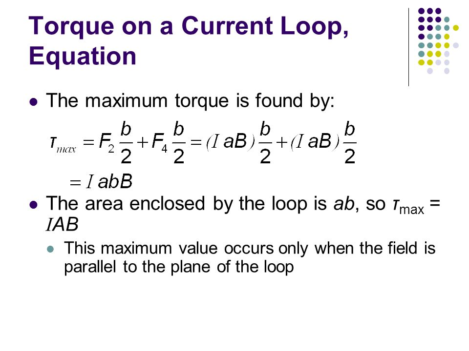 Torque on a Current Loop, Equation The maximum torque is found by: The area enclosed by the loop is ab, so τ max = I AB This maximum value occurs only when the field is parallel to the plane of the loop