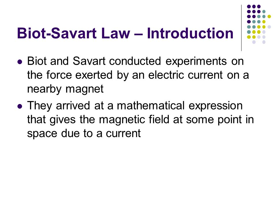 Biot-Savart Law – Introduction Biot and Savart conducted experiments on the force exerted by an electric current on a nearby magnet They arrived at a mathematical expression that gives the magnetic field at some point in space due to a current
