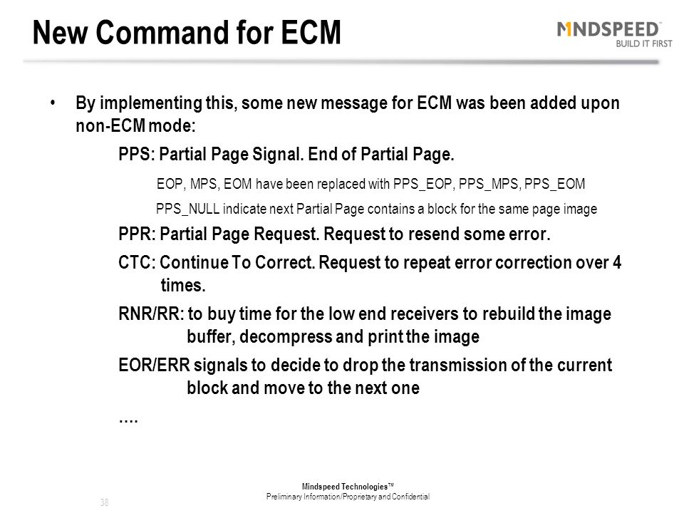 37 Mindspeed Technologies™ Preliminary Information/Proprietary and Confidential ECM Error Correction Mode ECM is a transmission mode for fax (receiver