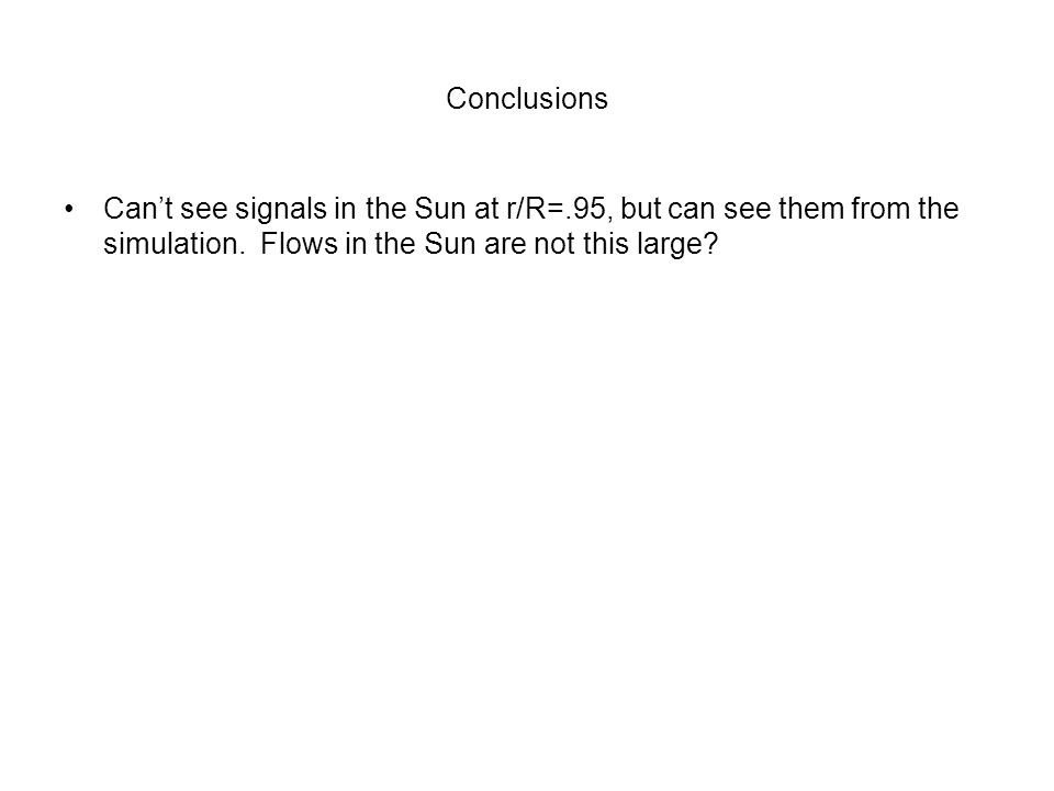 Conclusions Can't see signals in the Sun at r/R=.95, but can see them from the simulation.