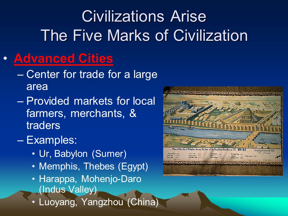 Civilizations Arise The Five Marks of Civilization Advanced Cities –Center for trade for a large area –Provided markets for local farmers, merchants, & traders –Examples: Ur, Babylon (Sumer) Memphis, Thebes (Egypt) Harappa, Mohenjo-Daro (Indus Valley) Luoyang, Yangzhou (China)