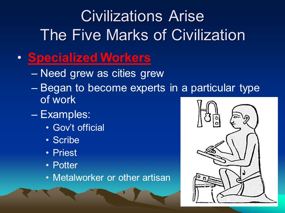 Civilizations Arise The Five Marks of Civilization Specialized Workers –Need grew as cities grew –Began to become experts in a particular type of work –Examples: Gov't official Scribe Priest Potter Metalworker or other artisan