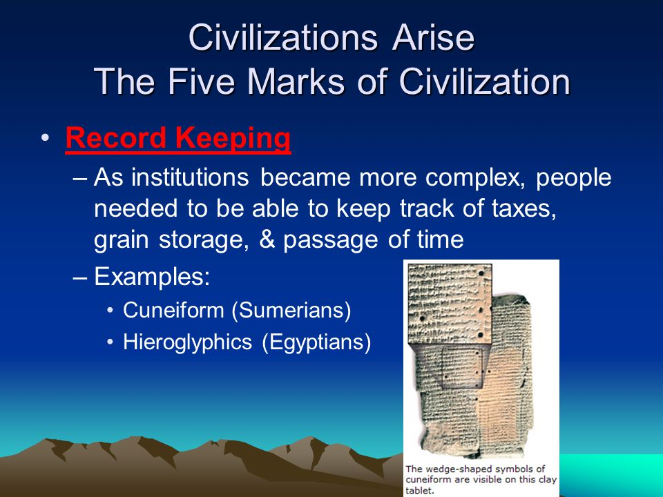 Civilizations Arise The Five Marks of Civilization Record Keeping –As institutions became more complex, people needed to be able to keep track of taxes, grain storage, & passage of time –Examples: Cuneiform (Sumerians) Hieroglyphics (Egyptians)