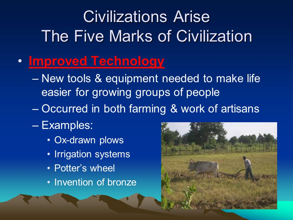 Civilizations Arise The Five Marks of Civilization Improved Technology –New tools & equipment needed to make life easier for growing groups of people –Occurred in both farming & work of artisans –Examples: Ox-drawn plows Irrigation systems Potter's wheel Invention of bronze