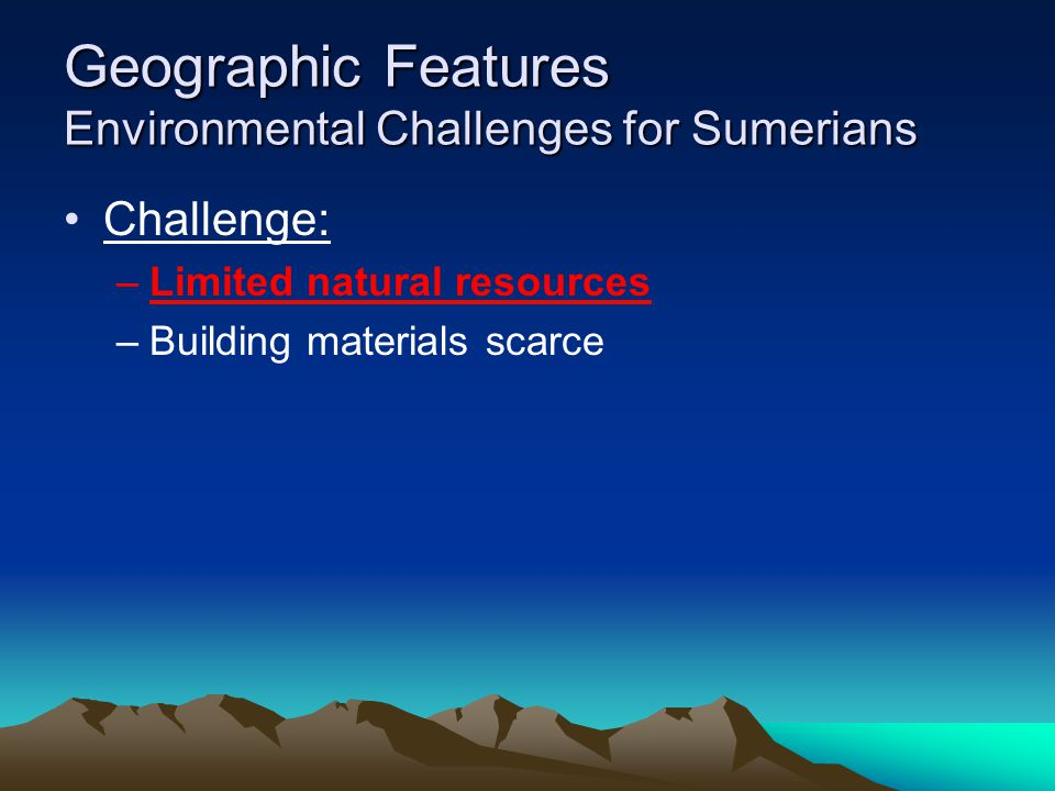 Geographic Features Environmental Challenges for Sumerians Challenge: –Limited natural resources –Building materials scarce