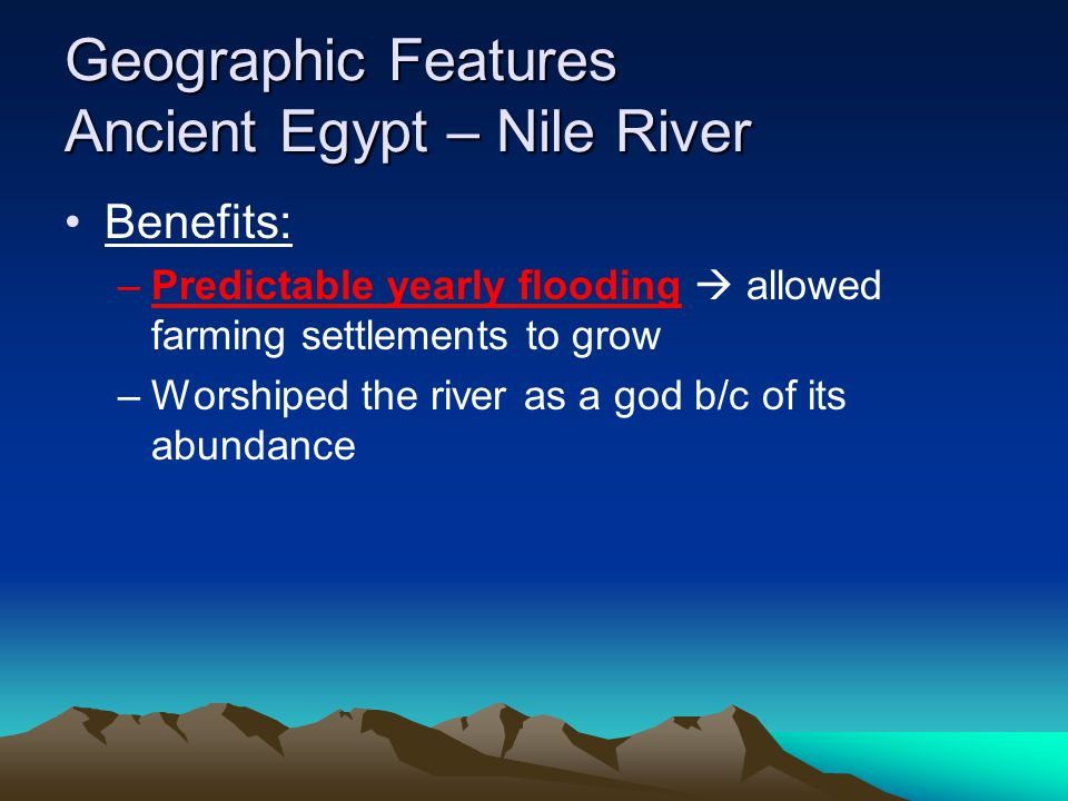 Geographic Features Ancient Egypt – Nile River Benefits: –Predictable yearly flooding  allowed farming settlements to grow –Worshiped the river as a god b/c of its abundance