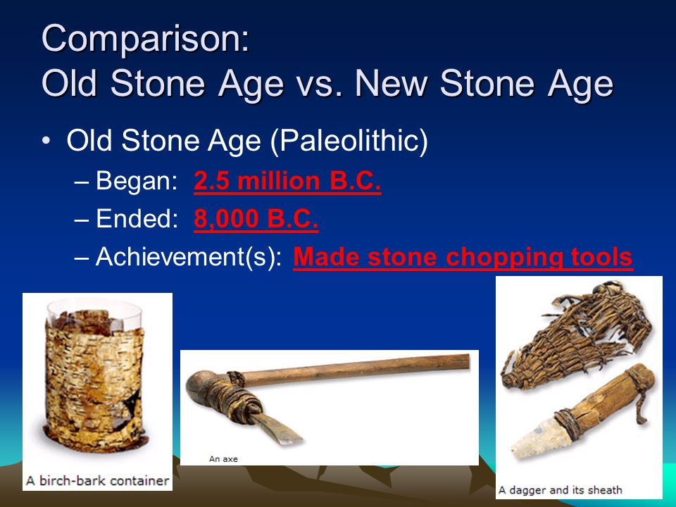 Comparison: Old Stone Age vs.New Stone Age Old Stone Age (Paleolithic) –Began: 2.5 million B.C.