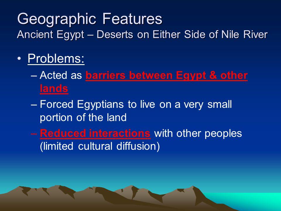 Geographic Features Ancient Egypt – Deserts on Either Side of Nile River Problems: –Acted as barriers between Egypt & other lands –Forced Egyptians to live on a very small portion of the land –Reduced interactions with other peoples (limited cultural diffusion)