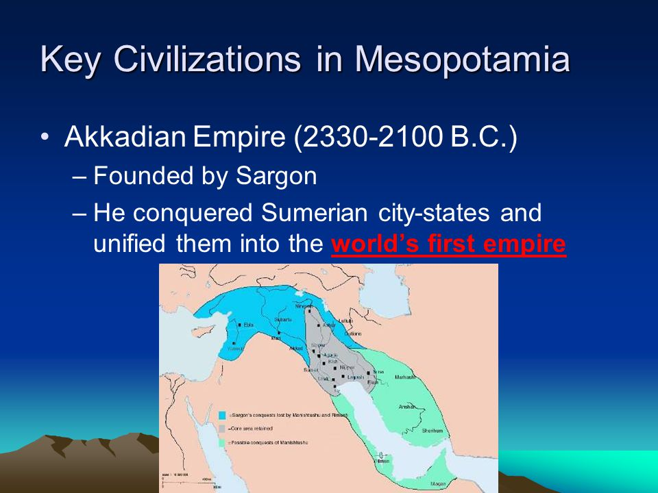 Key Civilizations in Mesopotamia Akkadian Empire (2330-2100 B.C.) –Founded by Sargon –He conquered Sumerian city-states and unified them into the world's first empire