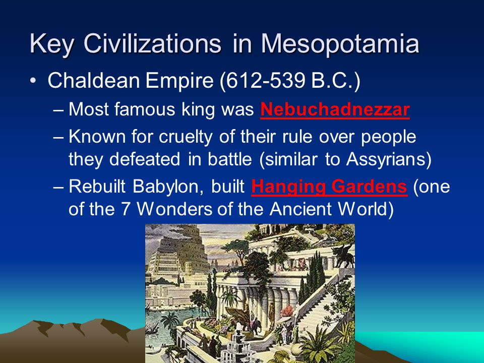 Key Civilizations in Mesopotamia Chaldean Empire (612-539 B.C.) –Most famous king was Nebuchadnezzar –Known for cruelty of their rule over people they defeated in battle (similar to Assyrians) –Rebuilt Babylon, built Hanging Gardens (one of the 7 Wonders of the Ancient World)