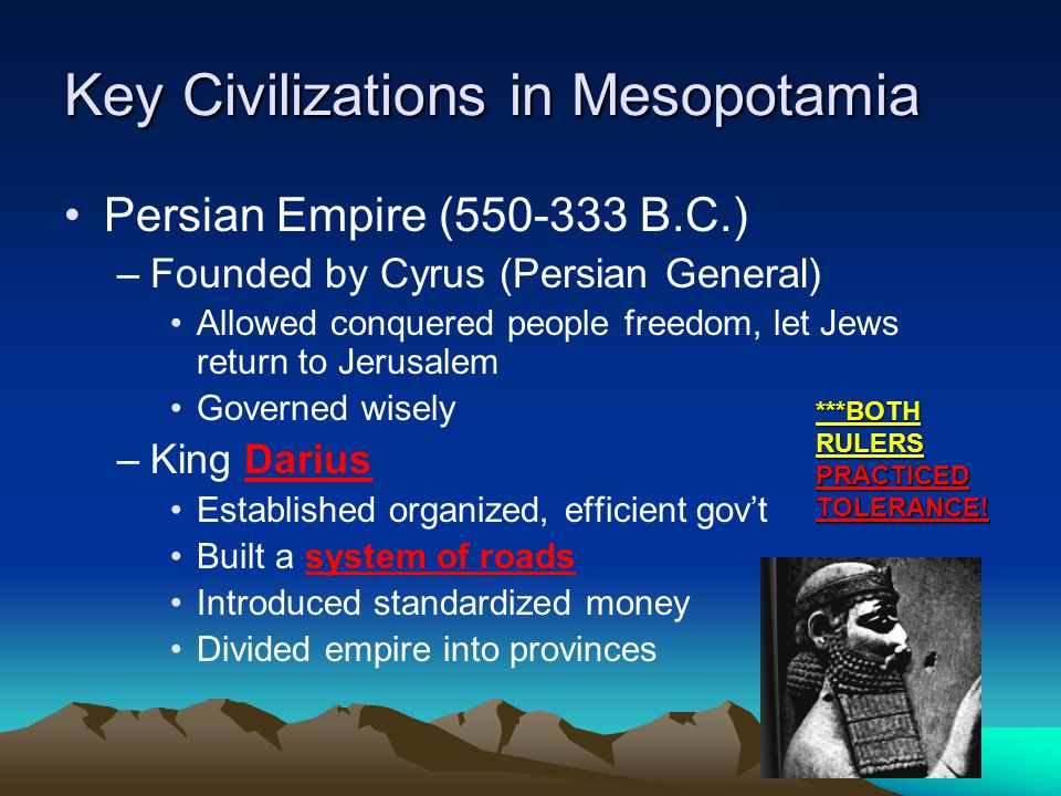 Key Civilizations in Mesopotamia Persian Empire (550-333 B.C.) –Founded by Cyrus (Persian General) Allowed conquered people freedom, let Jews return to Jerusalem Governed wisely –King Darius Established organized, efficient gov't Built a system of roads Introduced standardized money Divided empire into provinces ***BOTH RULERS PRACTICED TOLERANCE!