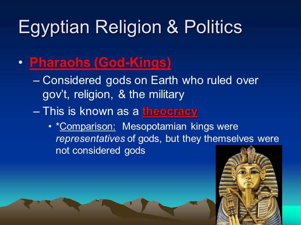 Egyptian Religion & Politics Pharaohs (God-Kings) –Considered gods on Earth who ruled over gov't, religion, & the military theocracy –This is known as a theocracy *Comparison: Mesopotamian kings were representatives of gods, but they themselves were not considered gods