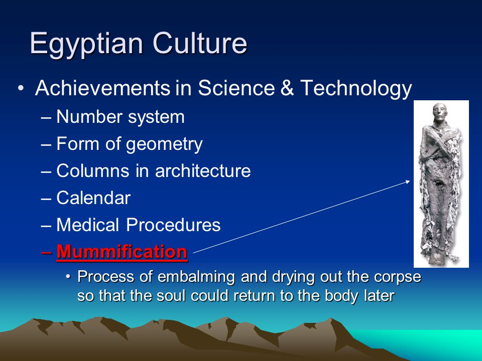 Egyptian Culture Achievements in Science & Technology –Number system –Form of geometry –Columns in architecture –Calendar –Medical Procedures –Mummification Process of embalming and drying out the corpse so that the soul could return to the body laterProcess of embalming and drying out the corpse so that the soul could return to the body later